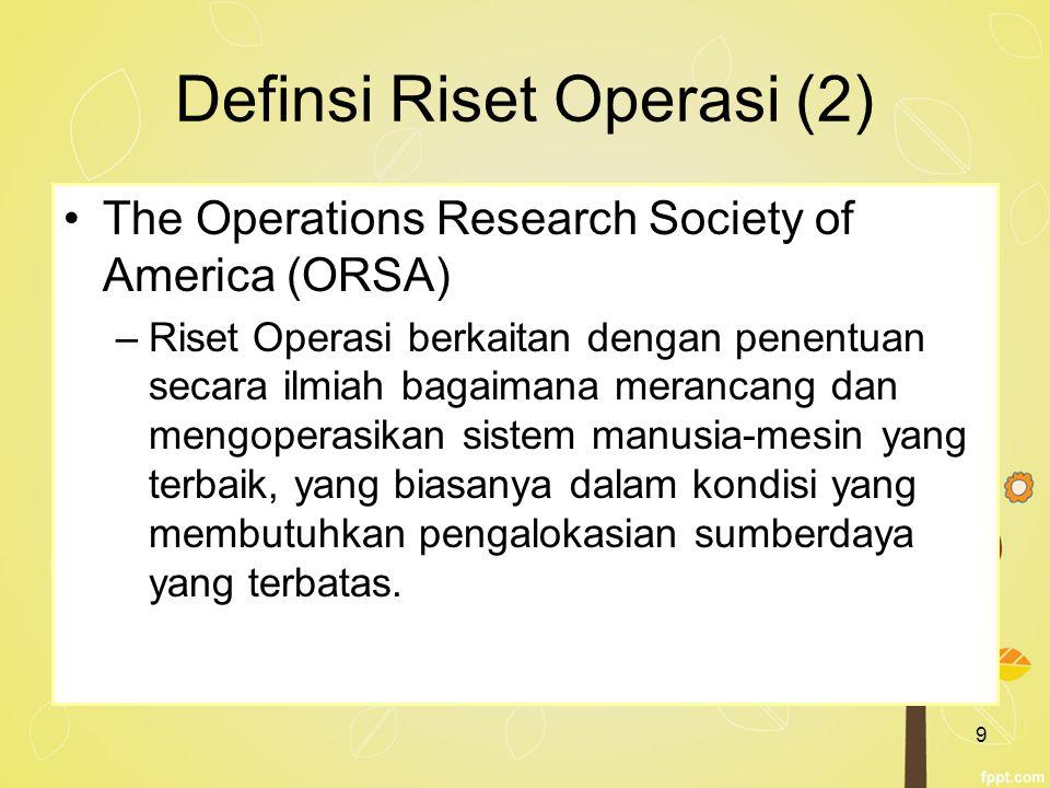 9 Definsi Riset Operasi (2) The Operations Research Society of America (ORSA) –Riset Operasi berkaitan dengan penentuan secara ilmiah bagaimana meranc