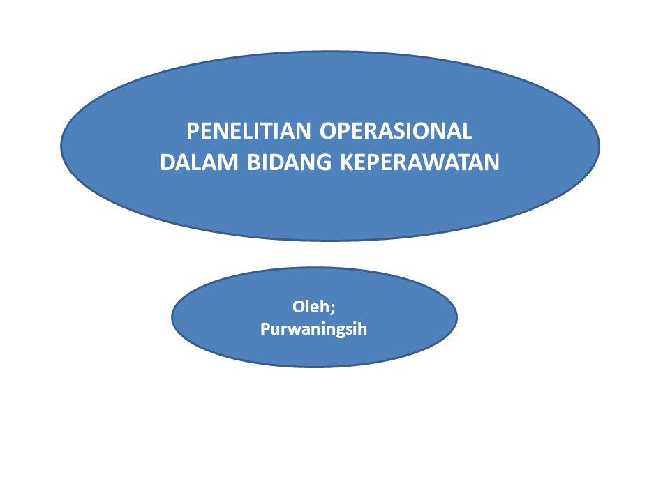 PENELITIAN OPERASIONAL DALAM BIDANG KEPERAWATAN Oleh; Purwaningsih
