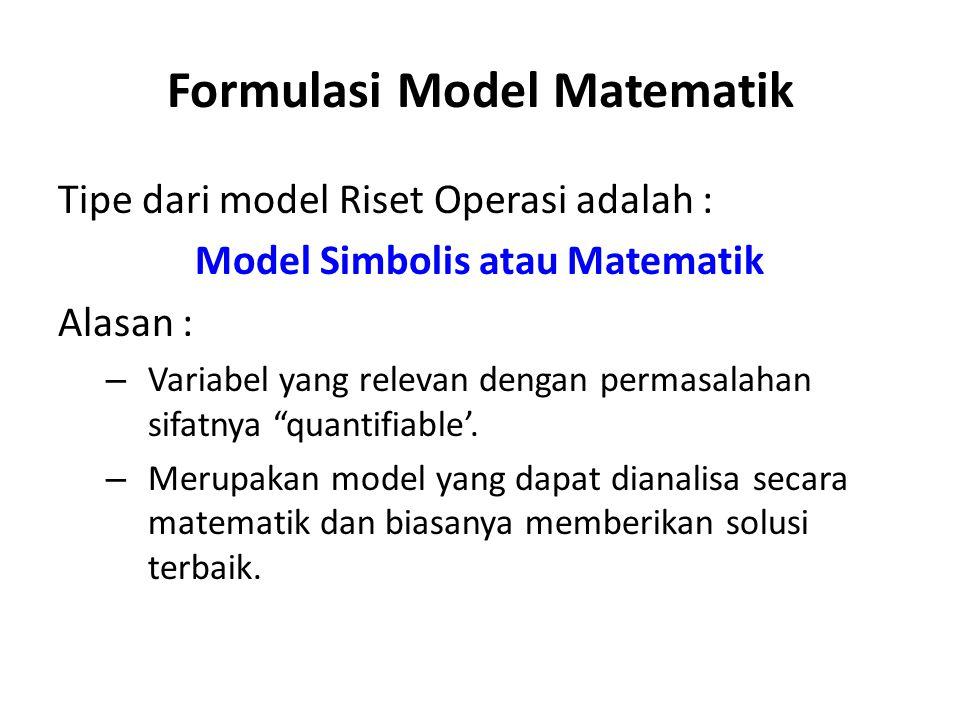 Formulasi Model Matematik Tipe dari model Riset Operasi adalah : Model Simbolis atau Matematik Alasan : – Variabel yang relevan dengan permasalahan sifatnya quantifiable'.