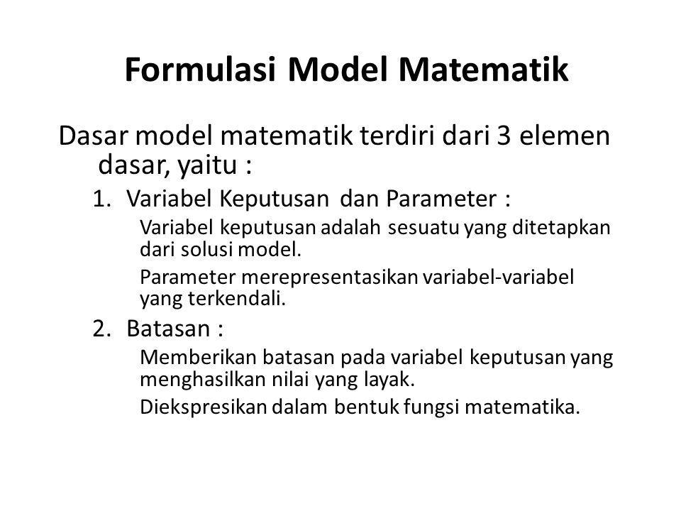 Formulasi Model Matematik Dasar model matematik terdiri dari 3 elemen dasar, yaitu : 1.Variabel Keputusan dan Parameter : Variabel keputusan adalah sesuatu yang ditetapkan dari solusi model.