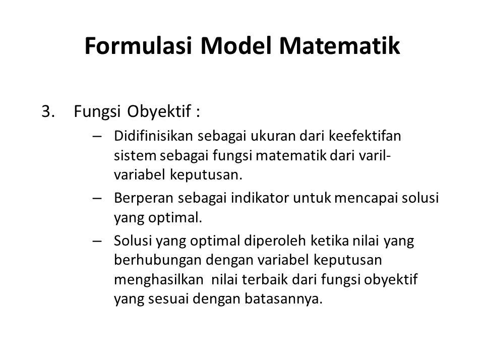 Formulasi Model Matematik 3.Fungsi Obyektif : – Didifinisikan sebagai ukuran dari keefektifan sistem sebagai fungsi matematik dari varil- variabel keputusan.