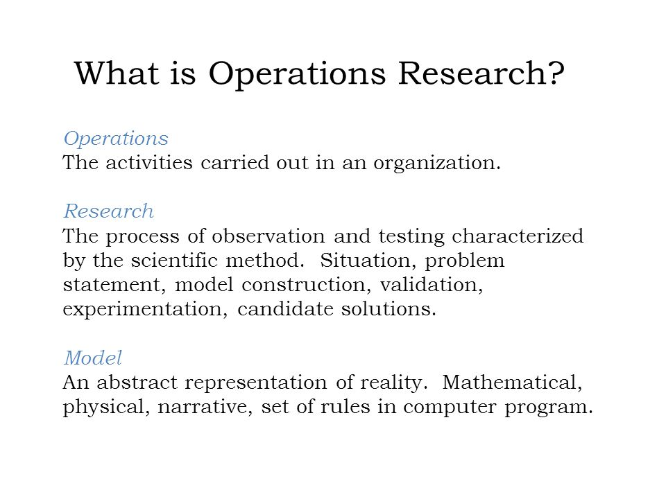 What is Operations Research? Operations The activities carried out in an organization. Research The process of observation and testing characterized b