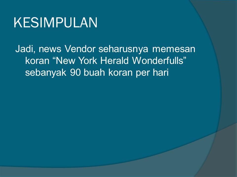 KESIMPULAN Jadi, news Vendor seharusnya memesan koran New York Herald Wonderfulls sebanyak 90 buah koran per hari
