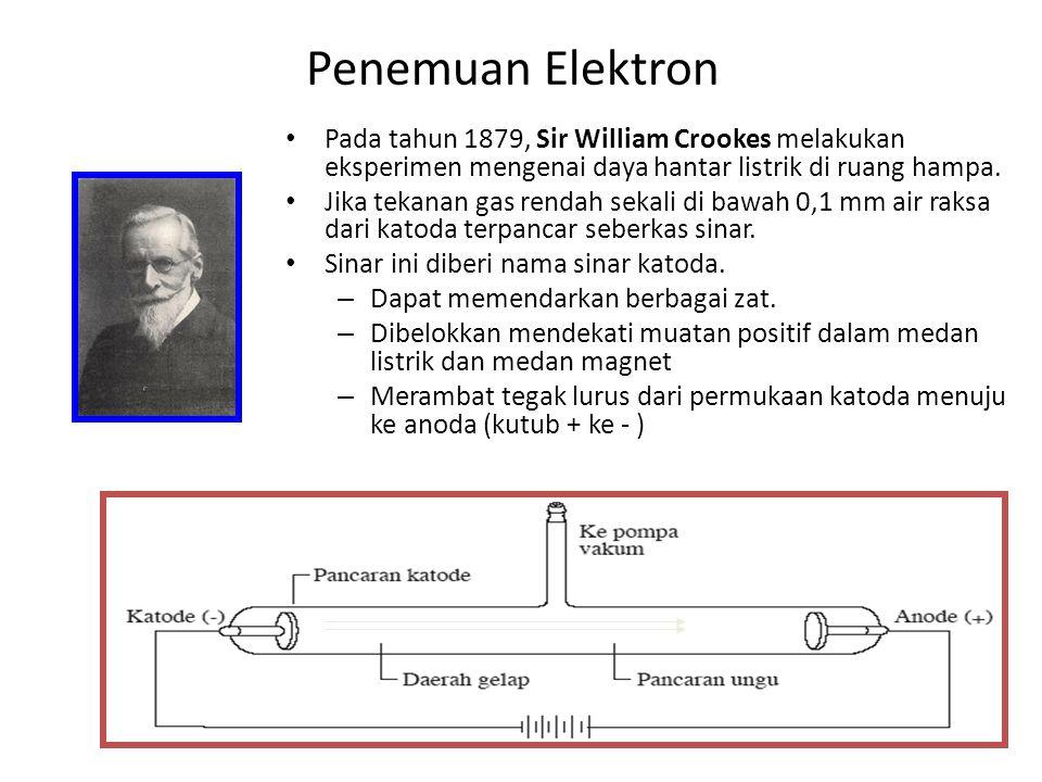 Penemuan Elektron Pada tahun 1879, Sir William Crookes melakukan eksperimen mengenai daya hantar listrik di ruang hampa. Jika tekanan gas rendah sekal