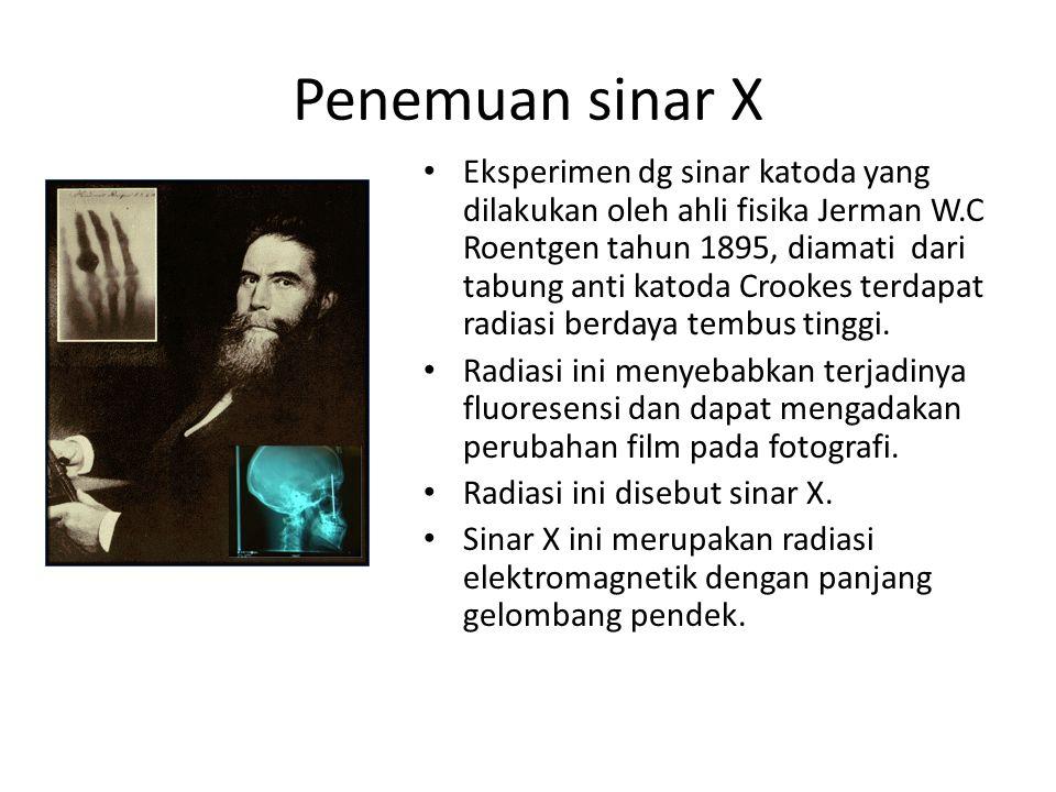 Penemuan sinar X Eksperimen dg sinar katoda yang dilakukan oleh ahli fisika Jerman W.C Roentgen tahun 1895, diamati dari tabung anti katoda Crookes te