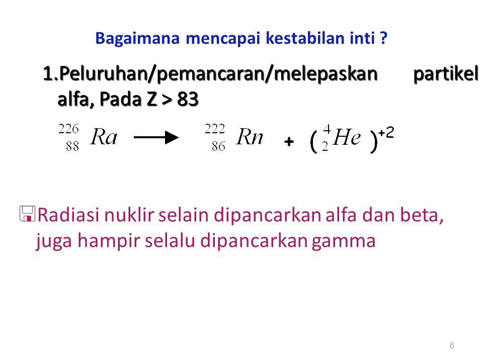 Bagaimana mencapai kestabilan inti ? 1.Peluruhan/pemancaran/melepaskan partikel alfa, Pada Z > 83  Radiasi nuklir selain dipancarkan alfa dan beta, j