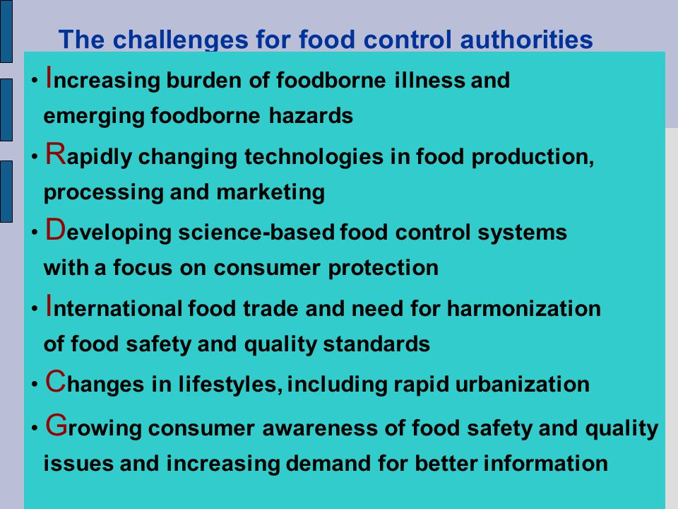 The challenges for food control authorities I ncreasing burden of foodborne illness and emerging foodborne hazards R apidly changing technologies in f