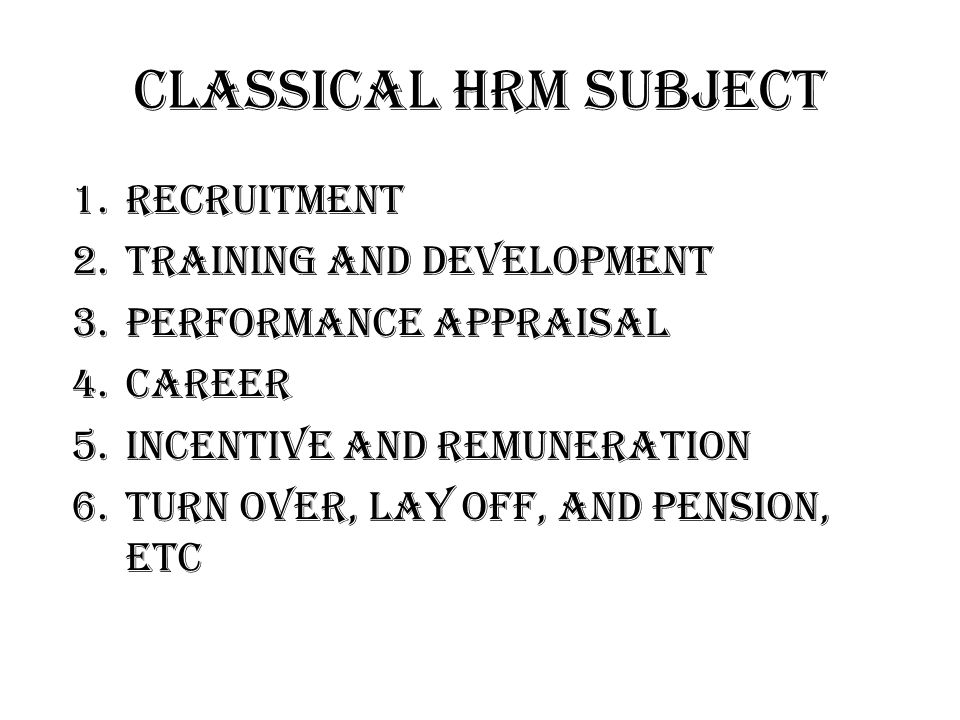 Classical HRM subject 1.Recruitment 2.Training and Development 3.Performance Appraisal 4.Career 5.Incentive and Remuneration 6.Turn Over, Lay off, and Pension, etc