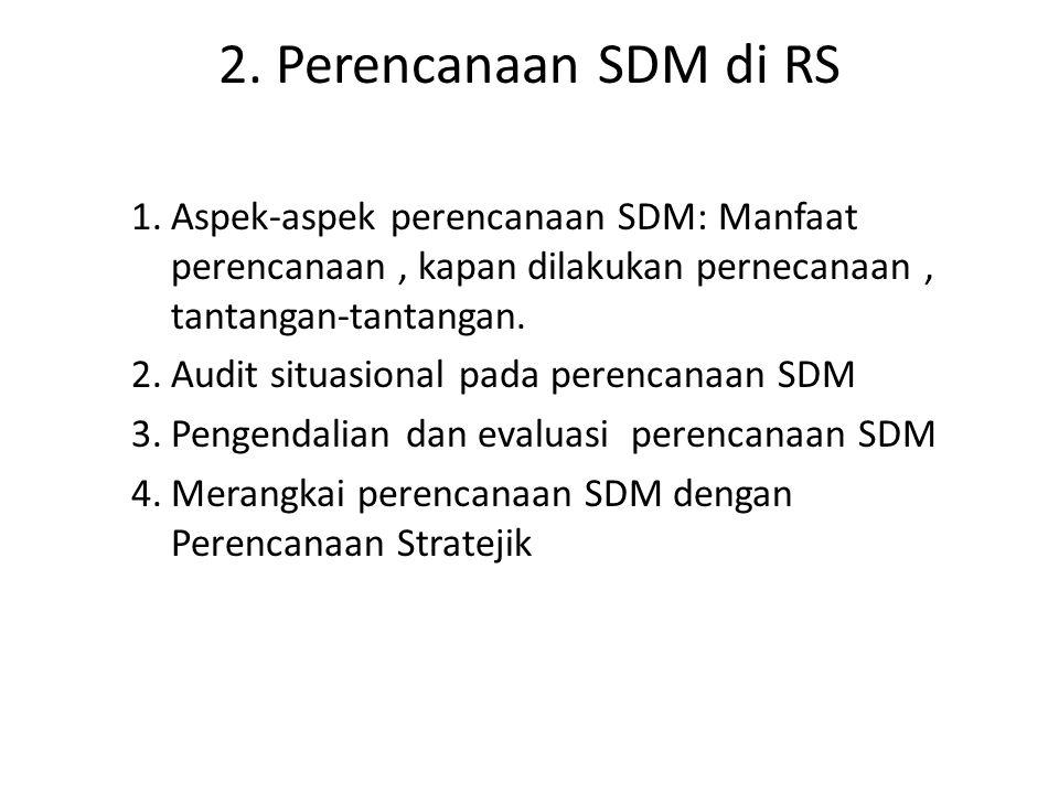 2. Perencanaan SDM di RS 1.Aspek-aspek perencanaan SDM: Manfaat perencanaan, kapan dilakukan pernecanaan, tantangan-tantangan. 2.Audit situasional pad