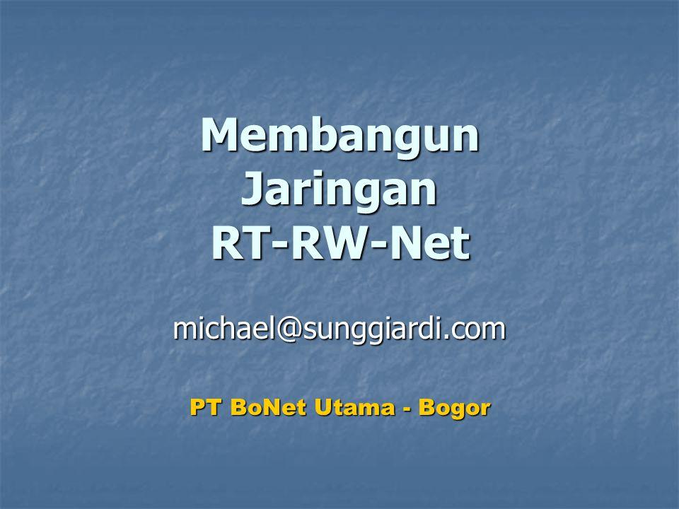 Membangun Jaringan RT-RW-Net michael@sunggiardi.com PT BoNet Utama - Bogor