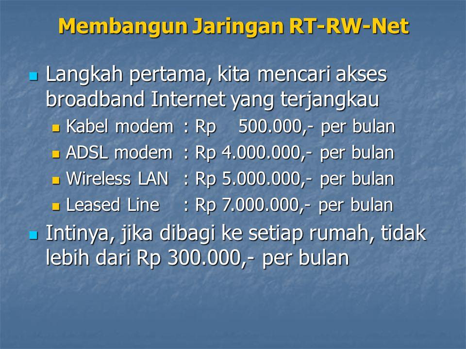 Membangun Jaringan RT-RW-Net Langkah pertama, kita mencari akses broadband Internet yang terjangkau Langkah pertama, kita mencari akses broadband Internet yang terjangkau Kabel modem : Rp 500.000,- per bulan Kabel modem : Rp 500.000,- per bulan ADSL modem : Rp 4.000.000,- per bulan ADSL modem : Rp 4.000.000,- per bulan Wireless LAN : Rp 5.000.000,- per bulan Wireless LAN : Rp 5.000.000,- per bulan Leased Line : Rp 7.000.000,- per bulan Leased Line : Rp 7.000.000,- per bulan Intinya, jika dibagi ke setiap rumah, tidak lebih dari Rp 300.000,- per bulan Intinya, jika dibagi ke setiap rumah, tidak lebih dari Rp 300.000,- per bulan