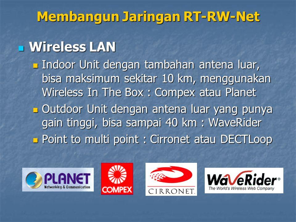 Wireless LAN Wireless LAN Indoor Unit dengan tambahan antena luar, bisa maksimum sekitar 10 km, menggunakan Wireless In The Box : Compex atau Planet Indoor Unit dengan tambahan antena luar, bisa maksimum sekitar 10 km, menggunakan Wireless In The Box : Compex atau Planet Outdoor Unit dengan antena luar yang punya gain tinggi, bisa sampai 40 km : WaveRider Outdoor Unit dengan antena luar yang punya gain tinggi, bisa sampai 40 km : WaveRider Point to multi point : Cirronet atau DECTLoop Point to multi point : Cirronet atau DECTLoop Membangun Jaringan RT-RW-Net