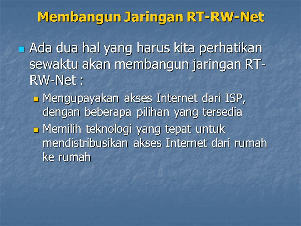 Ada dua hal yang harus kita perhatikan sewaktu akan membangun jaringan RT- RW-Net : Ada dua hal yang harus kita perhatikan sewaktu akan membangun jaringan RT- RW-Net : Mengupayakan akses Internet dari ISP, dengan beberapa pilihan yang tersedia Mengupayakan akses Internet dari ISP, dengan beberapa pilihan yang tersedia Memilih teknologi yang tepat untuk mendistribusikan akses Internet dari rumah ke rumah Memilih teknologi yang tepat untuk mendistribusikan akses Internet dari rumah ke rumah