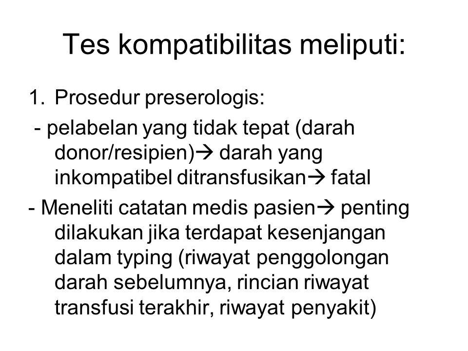 Tes kompatibilitas meliputi: 1.Prosedur preserologis: - pelabelan yang tidak tepat (darah donor/resipien)  darah yang inkompatibel ditransfusikan  f