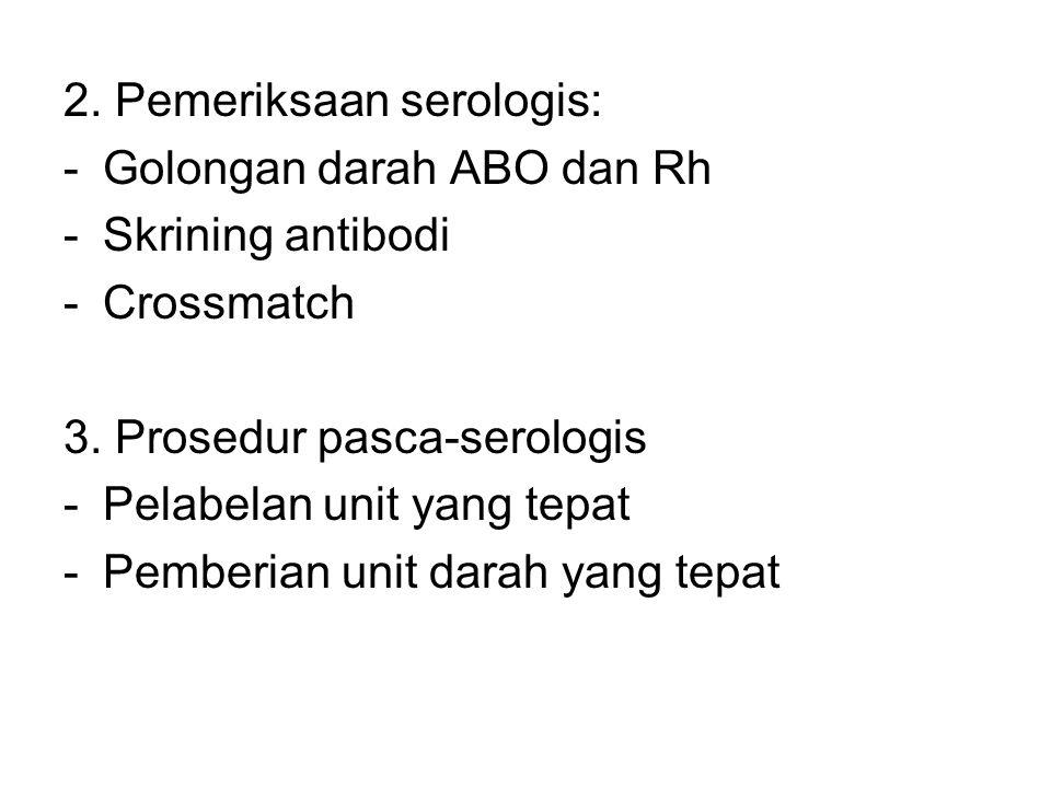 2. Pemeriksaan serologis: -Golongan darah ABO dan Rh -Skrining antibodi -Crossmatch 3. Prosedur pasca-serologis -Pelabelan unit yang tepat -Pemberian