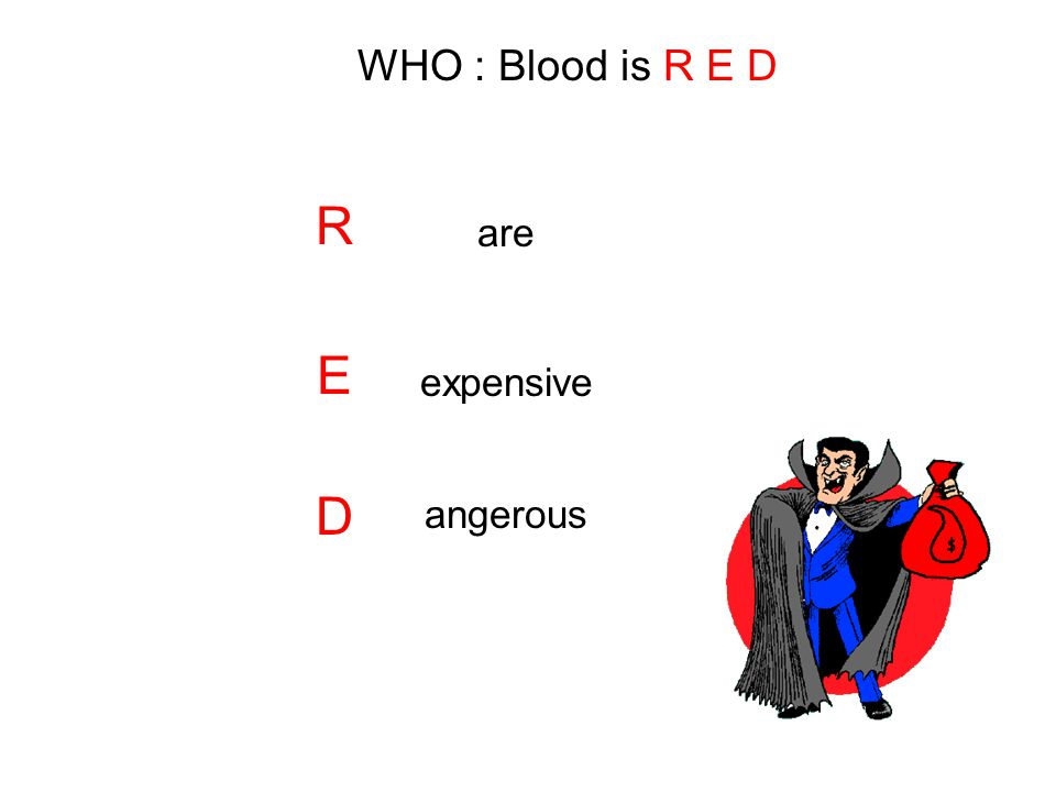 WHO : Blood is R E D R E D are expensive angerous