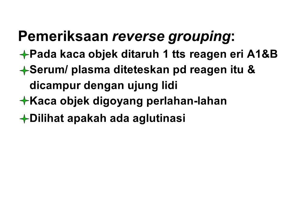 Pemeriksaan reverse grouping: Pada kaca objek ditaruh 1 tts reagen eri A1&B Serum/ plasma diteteskan pd reagen itu & dicampur dengan ujung lidi Kaca o