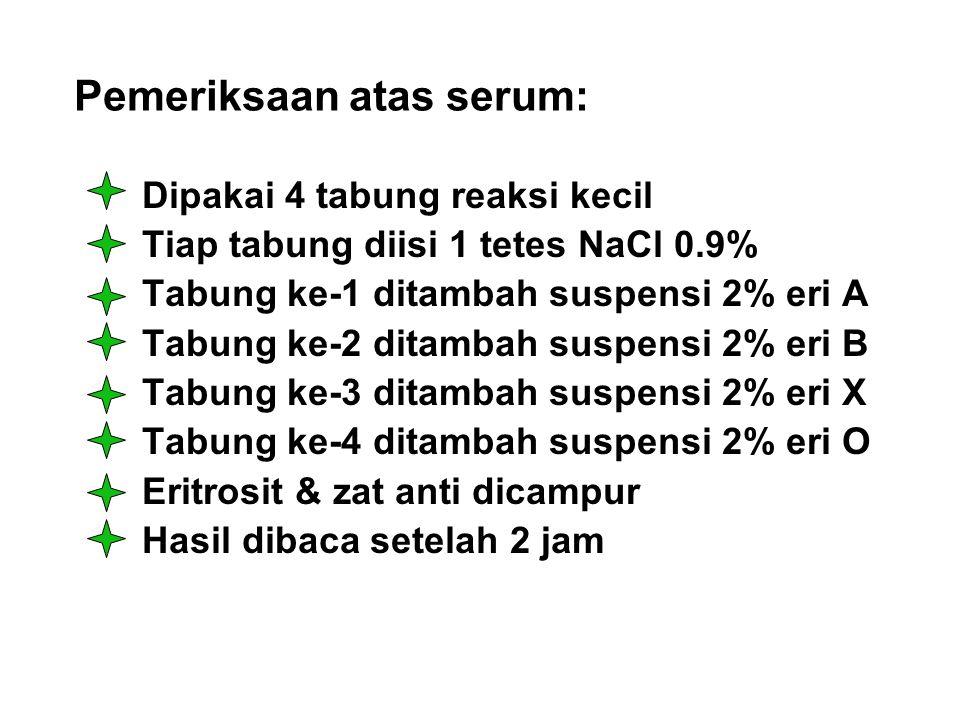 Pemeriksaan atas serum: Dipakai 4 tabung reaksi kecil Tiap tabung diisi 1 tetes NaCl 0.9% Tabung ke-1 ditambah suspensi 2% eri A Tabung ke-2 ditambah