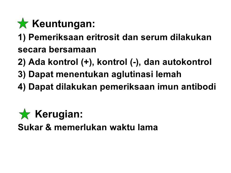 Keuntungan: 1) Pemeriksaan eritrosit dan serum dilakukan secara bersamaan 2) Ada kontrol (+), kontrol (-), dan autokontrol 3) Dapat menentukan aglutin