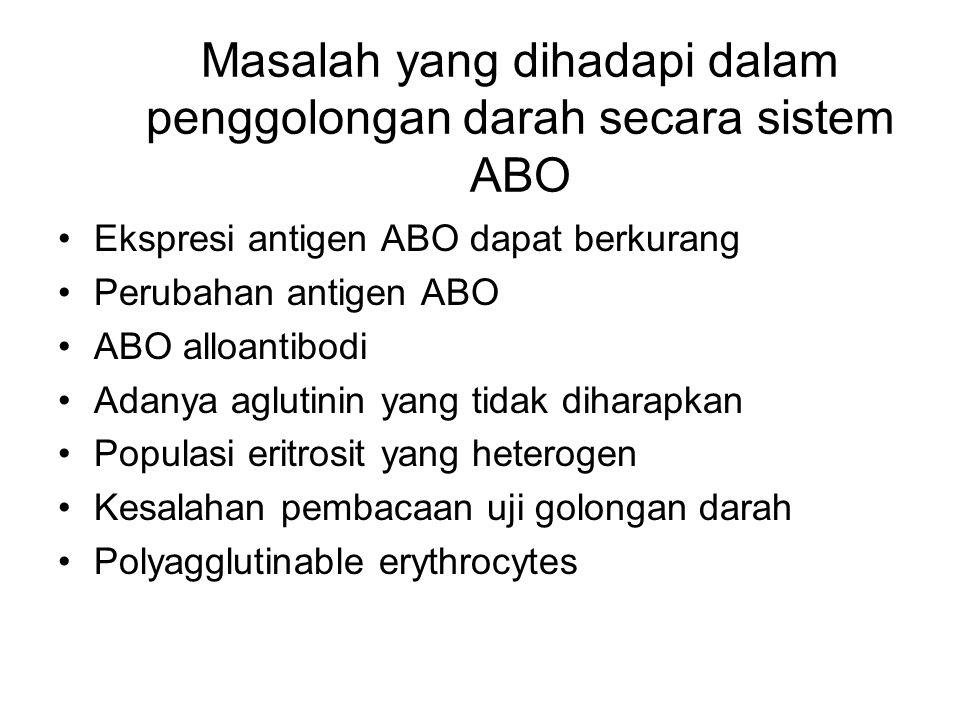 Masalah yang dihadapi dalam penggolongan darah secara sistem ABO Ekspresi antigen ABO dapat berkurang Perubahan antigen ABO ABO alloantibodi Adanya ag