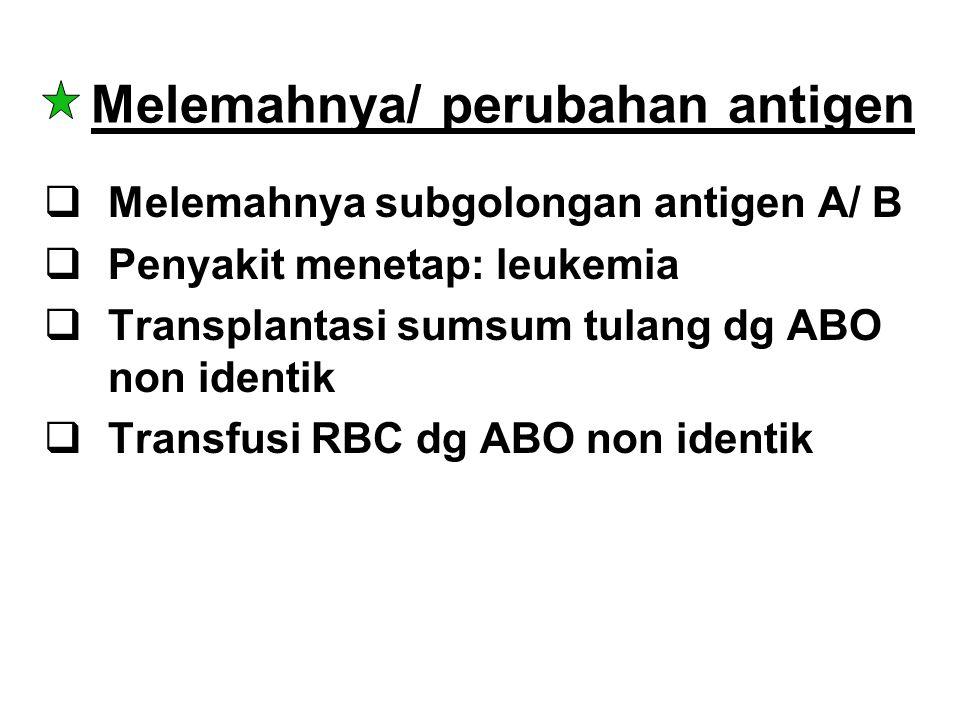 Melemahnya/ perubahan antigen  Melemahnya subgolongan antigen A/ B  Penyakit menetap: leukemia  Transplantasi sumsum tulang dg ABO non identik  Tr