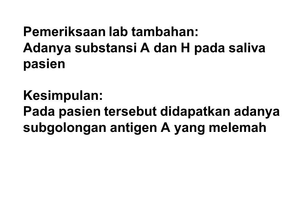 Pemeriksaan lab tambahan: Adanya substansi A dan H pada saliva pasien Kesimpulan: Pada pasien tersebut didapatkan adanya subgolongan antigen A yang me
