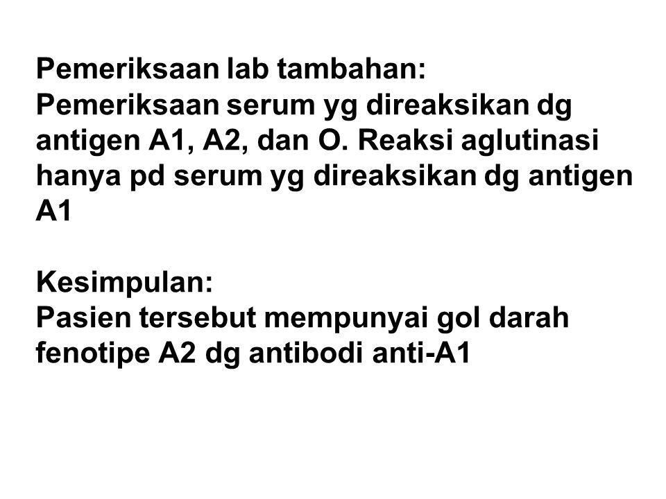 Pemeriksaan lab tambahan: Pemeriksaan serum yg direaksikan dg antigen A1, A2, dan O. Reaksi aglutinasi hanya pd serum yg direaksikan dg antigen A1 Kes