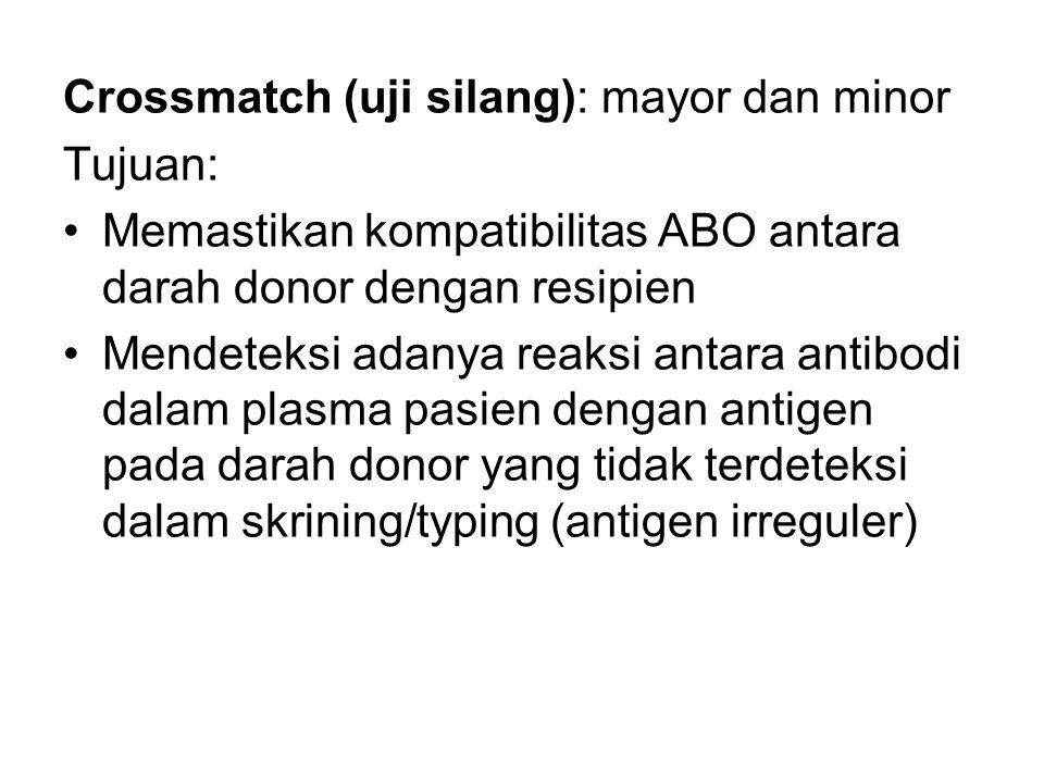 Crossmatch (uji silang): mayor dan minor Tujuan: Memastikan kompatibilitas ABO antara darah donor dengan resipien Mendeteksi adanya reaksi antara anti