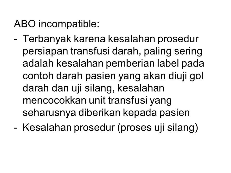 ABO incompatible: -Terbanyak karena kesalahan prosedur persiapan transfusi darah, paling sering adalah kesalahan pemberian label pada contoh darah pas