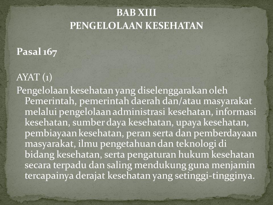 BAB XIII PENGELOLAAN KESEHATAN Pasal 167 AYAT (1) Pengelolaan kesehatan yang diselenggarakan oleh Pemerintah, pemerintah daerah dan/atau masyarakat me