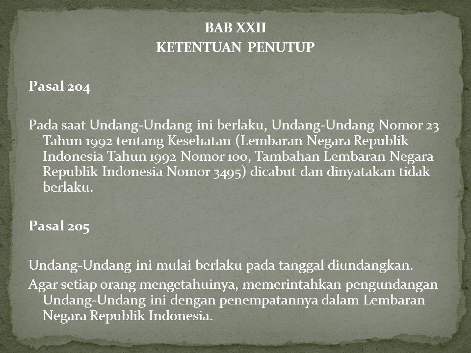 BAB XXII KETENTUAN PENUTUP Pasal 204 Pada saat Undang-Undang ini berlaku, Undang-Undang Nomor 23 Tahun 1992 tentang Kesehatan (Lembaran Negara Republik Indonesia Tahun 1992 Nomor 100, Tambahan Lembaran Negara Republik Indonesia Nomor 3495) dicabut dan dinyatakan tidak berlaku.