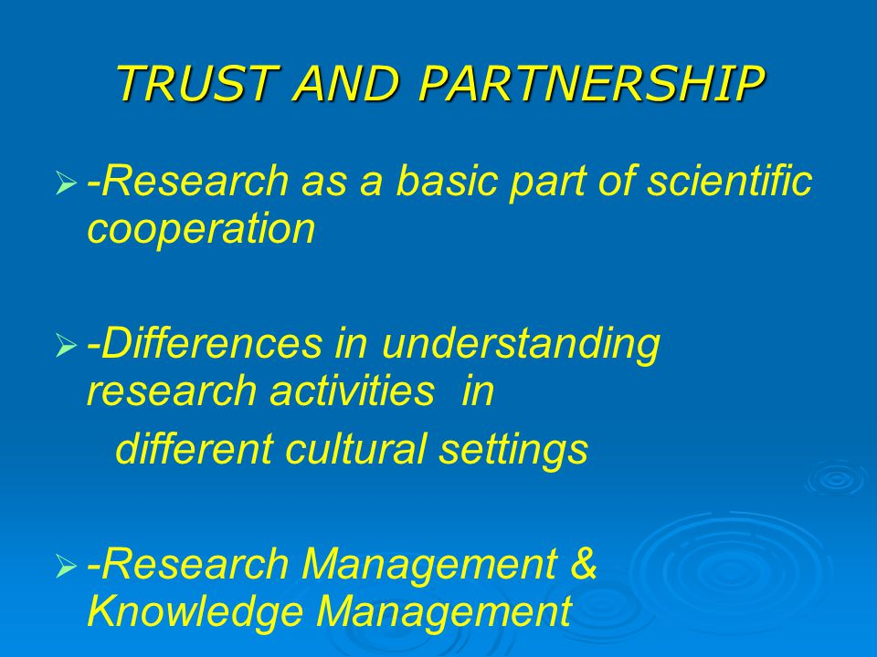 TRUST AND PARTNERSHIP   -Research as a basic part of scientific cooperation   -Differences in understanding research activities in different cultural settings   -Research Management & Knowledge Management