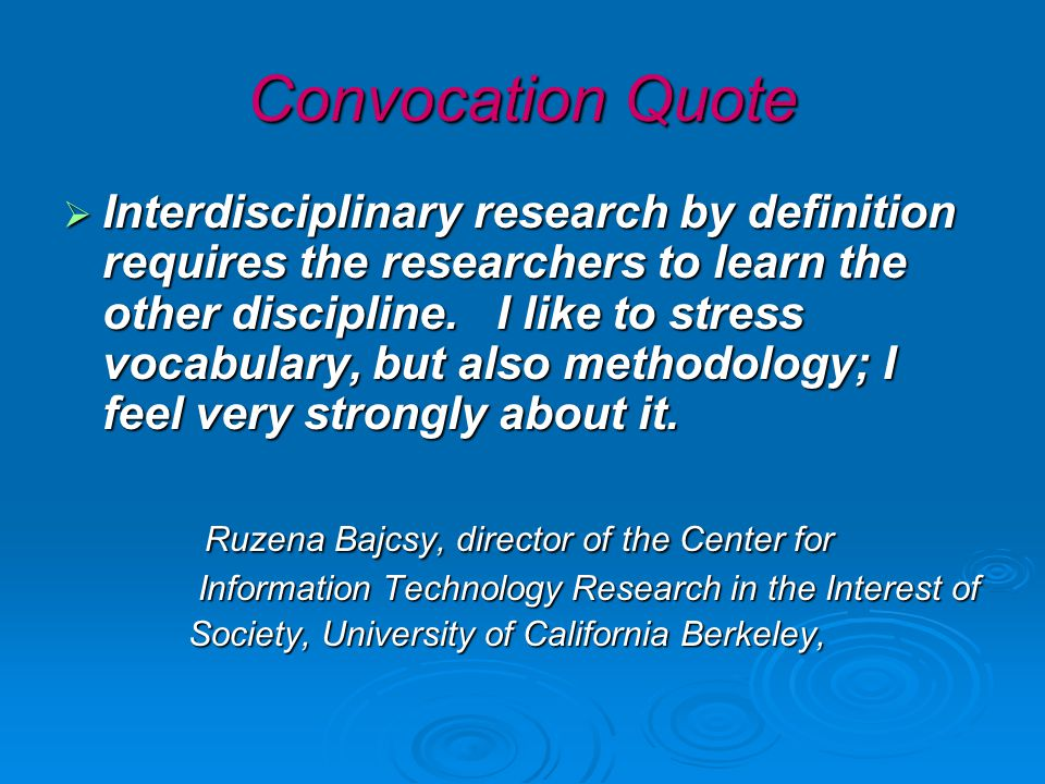 Convocation Quote  Interdisciplinary research by definition requires the researchers to learn the other discipline.