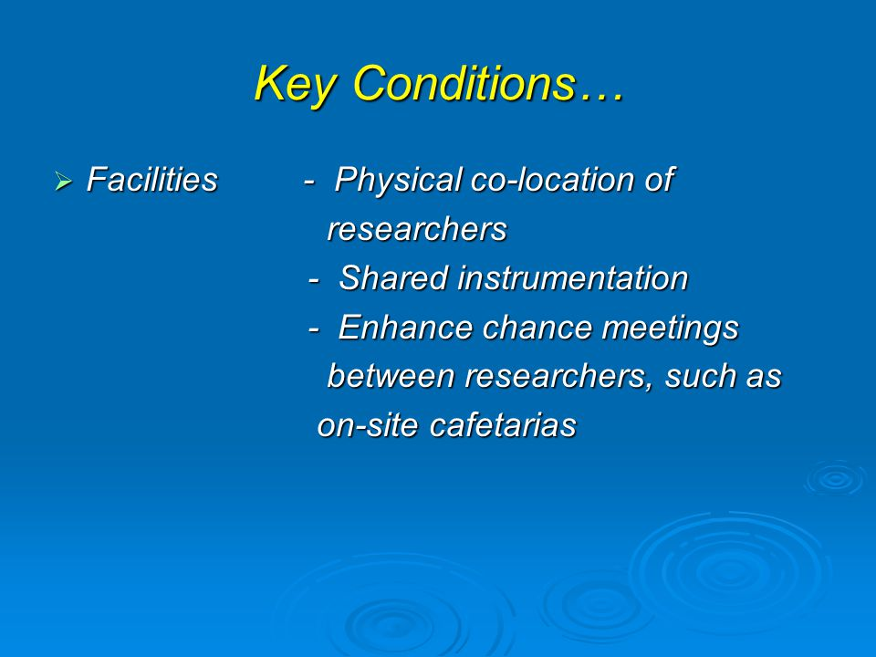Key Conditions…  Facilities - Physical co-location of researchers researchers - Shared instrumentation - Shared instrumentation - Enhance chance meetings - Enhance chance meetings between researchers, such as between researchers, such as on-site cafetarias on-site cafetarias