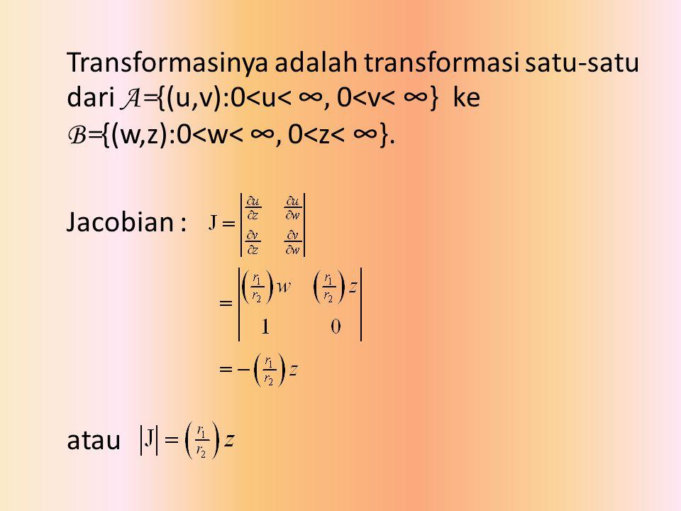 Transformasinya adalah transformasi satu-satu dari A= {(u,v):0<u< ∞, 0<v< ∞} ke B= {(w,z):0<w< ∞, 0<z< ∞}. Jacobian : atau