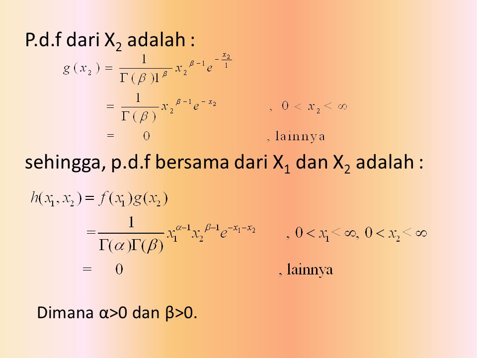 P.d.f dari X 2 adalah : sehingga, p.d.f bersama dari X 1 dan X 2 adalah : Dimana α>0 dan β>0.