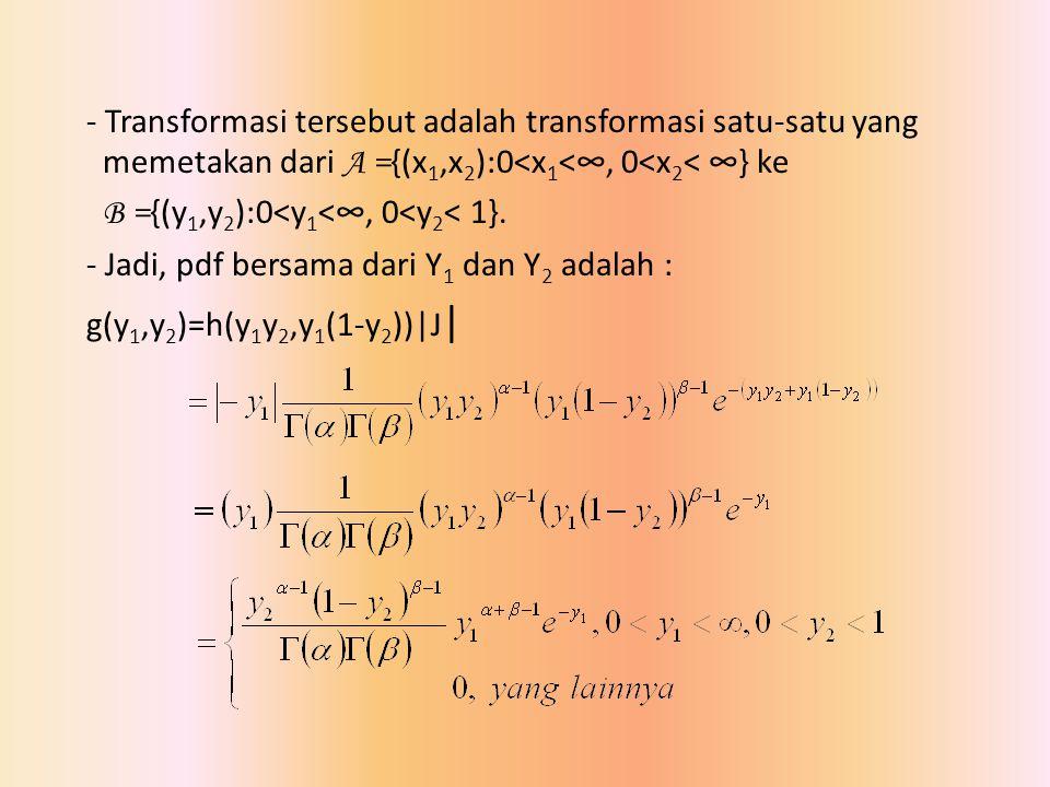 - Transformasi tersebut adalah transformasi satu-satu yang memetakan dari A = {(x 1,x 2 ):0<x 1 <∞, 0<x 2 < ∞} ke B = {(y 1,y 2 ):0<y 1 <∞, 0<y 2 < 1}