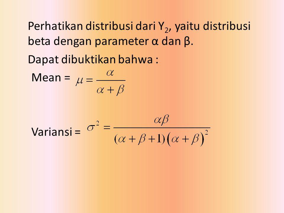 Perhatikan distribusi dari Y 2, yaitu distribusi beta dengan parameter α dan β. Dapat dibuktikan bahwa : Mean = Variansi =