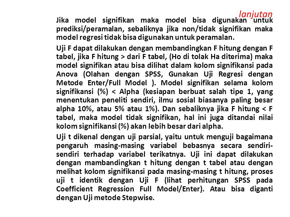 lanjutan Jika model signifikan maka model bisa digunakan untuk prediksi/peramalan, sebaliknya jika non/tidak signifikan maka model regresi tidak bisa