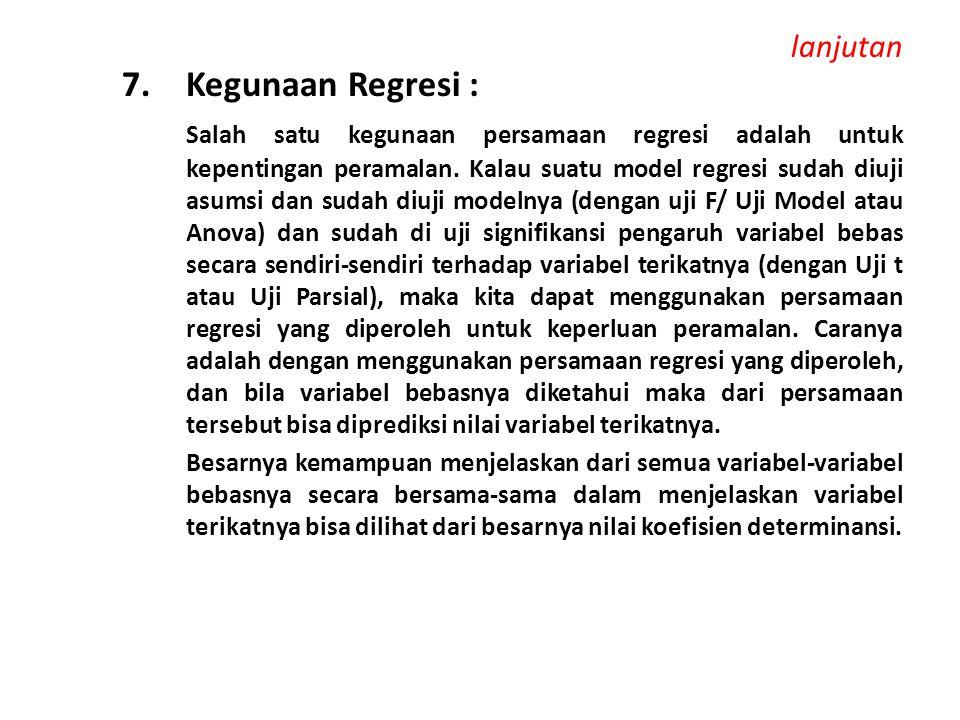 lanjutan 7. Kegunaan Regresi : Salah satu kegunaan persamaan regresi adalah untuk kepentingan peramalan. Kalau suatu model regresi sudah diuji asumsi