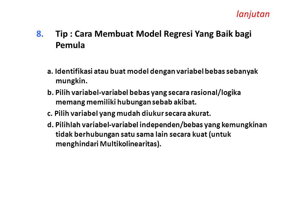 lanjutan 8.Tip : Cara Membuat Model Regresi Yang Baik bagi Pemula a. Identifikasi atau buat model dengan variabel bebas sebanyak mungkin. b. Pilih var