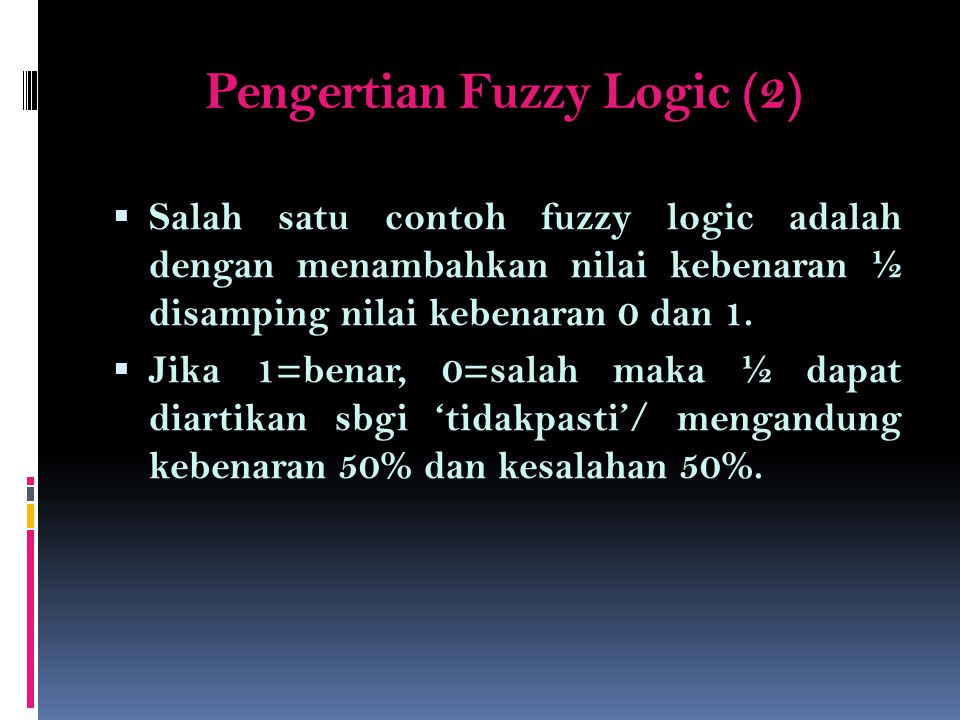 Pengertian Fuzzy Logic (3)  LUKASIEWICZ FUZZY LOGIC : Lukasiewicz mengembangkan suatu bentuk logika fuzzy untuk operator logika komplemen, dan, atau, implikasi dan biimplikasi untuk fuzzy logic dgn tiga nilai kebenaran 1, ½ dan 0.