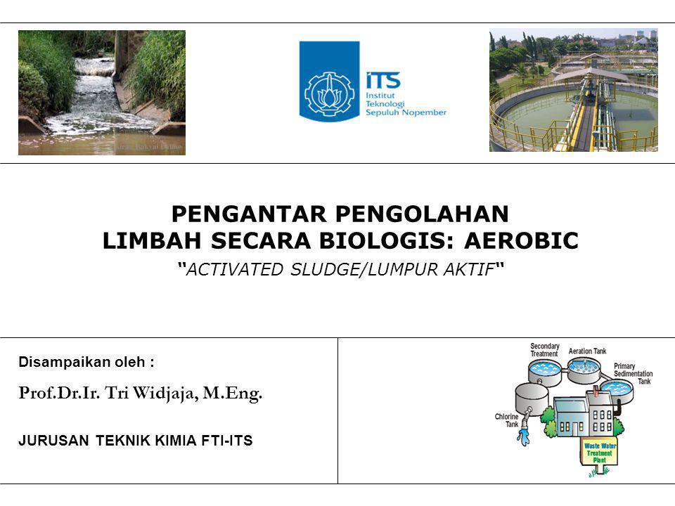 "PENGANTAR PENGOLAHAN LIMBAH SECARA BIOLOGIS: AEROBIC ""ACTIVATED SLUDGE/LUMPUR AKTIF"" Disampaikan oleh : Prof.Dr.Ir. Tri Widjaja, M.Eng. JURUSAN TEKNIK"