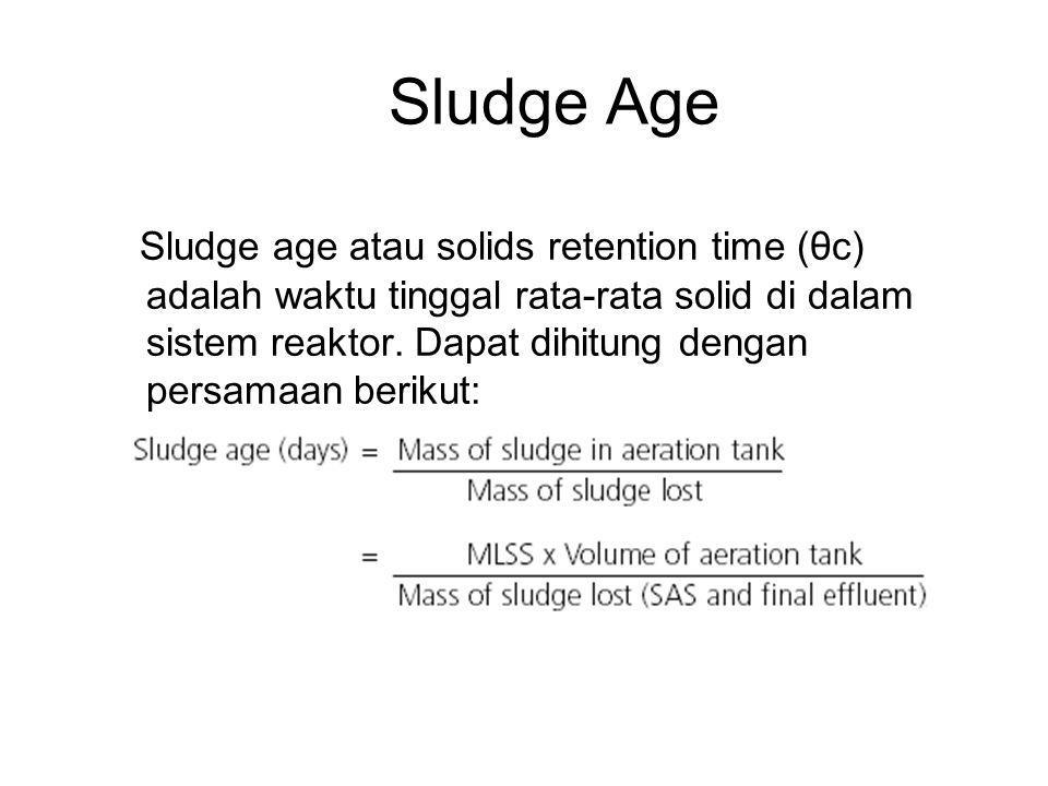 Sludge Age Sludge age atau solids retention time (θc) adalah waktu tinggal rata-rata solid di dalam sistem reaktor. Dapat dihitung dengan persamaan be