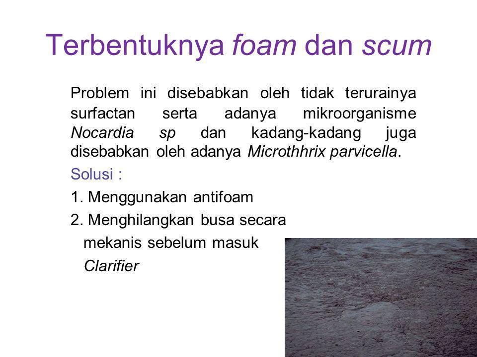 Terbentuknya foam dan scum Problem ini disebabkan oleh tidak terurainya surfactan serta adanya mikroorganisme Nocardia sp dan kadang-kadang juga diseb