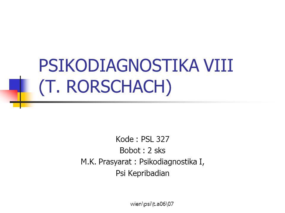 wien\psi\t.a06\07 PSIKODIAGNOSTIKA VIII (T. RORSCHACH) Kode : PSL 327 Bobot : 2 sks M.K. Prasyarat : Psikodiagnostika I, Psi Kepribadian