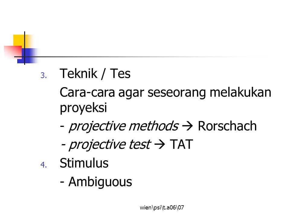 wien\psi\t.a06\07 3. Teknik / Tes Cara-cara agar seseorang melakukan proyeksi - projective methods  Rorschach - projective test  TAT 4. Stimulus - A