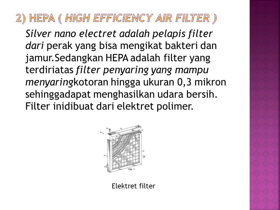 Silver nano electret adalah pelapis filter dari perak yang bisa mengikat bakteri dan jamur.Sedangkan HEPA adalah filter yang terdiriatas filter penyar