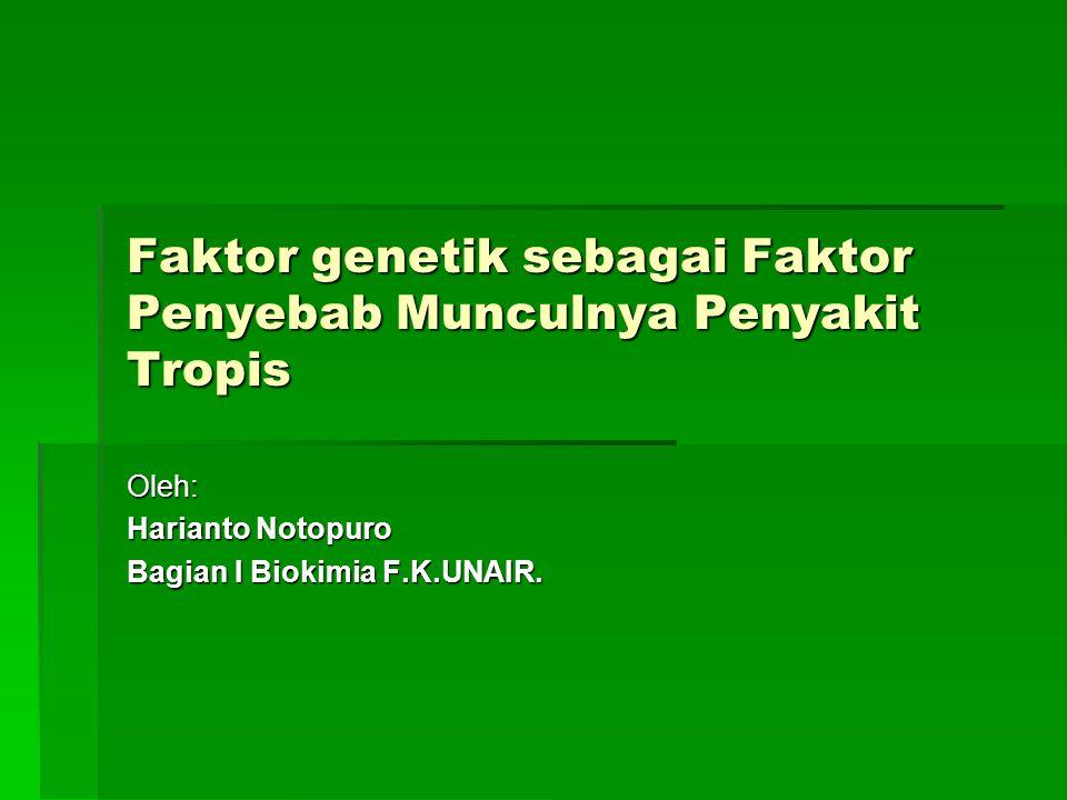 Faktor genetik sebagai Faktor Penyebab Munculnya Penyakit Tropis Oleh: Harianto Notopuro Bagian I Biokimia F.K.UNAIR.