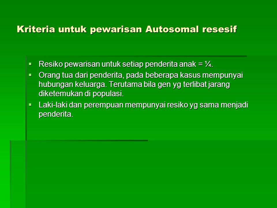 Kriteria untuk pewarisan Autosomal resesif  Resiko pewarisan untuk setiap penderita anak = ¼.  Orang tua dari penderita, pada beberapa kasus mempuny